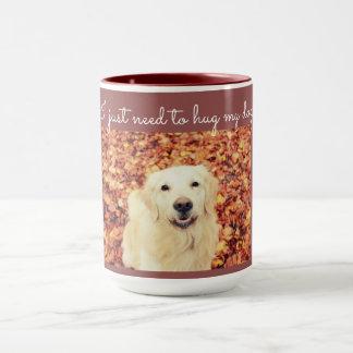I just need to hug my dog, a coffee mug