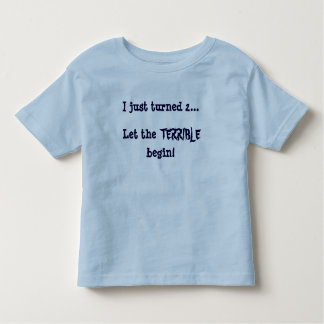 I just turned 2...Let the, TERRIBLE, begin! Toddler T-shirt