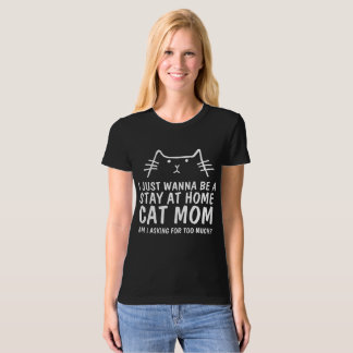 I JUST WANNA BE A STAY AT HOME CAT MOM T-shirts