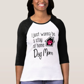 I Just Wanna Be A Stay At Home Dog Mom T-Shirt