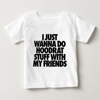I Just Wanna Do Hoodrat Stuff With My Friends Baby T-Shirt