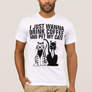 I JUST WANNA DRINK COFFEE & PET MY CATS T-shirts