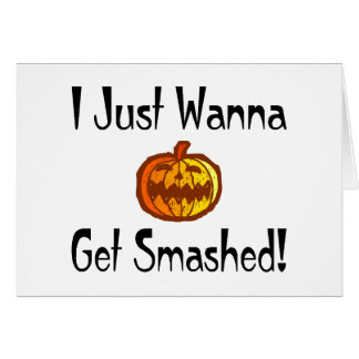 I Just Wanna Get Smashed Greeting Card