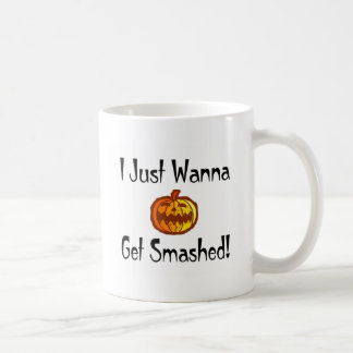 I Just Wanna Get Smashed Coffee Mugs