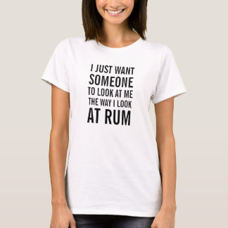 I just want someone to look at me the way I rum T-Shirt
