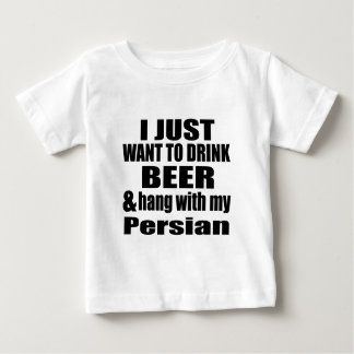 I JUST WANT TO DRINK BEER AND HANG WITH MY Persian Baby T-Shirt