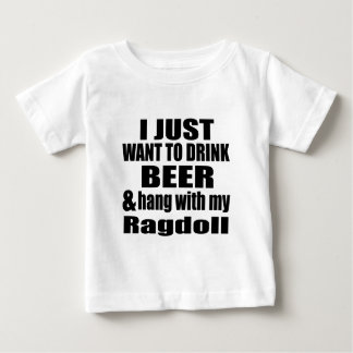I JUST WANT TO DRINK BEER AND HANG WITH MY Ragdoll Baby T-Shirt