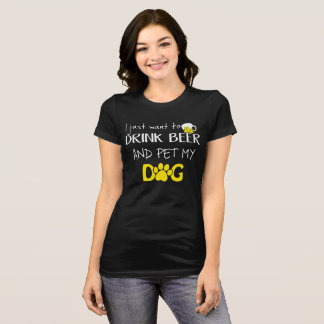 I Just Want to Drink Beer and Pet my Dog TShirt