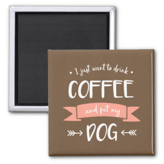 I Just Want to Drink Coffee and Pet My Dog (Light) Magnet