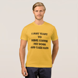 I just want to Drink Coffee, Pet Dogs, Take Naps T-Shirt