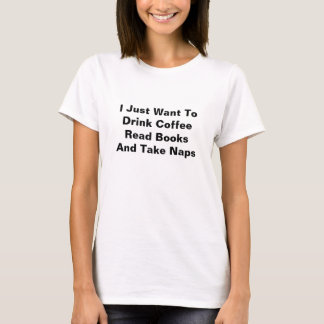I Just Want To Drink Coffee Read Books & Take Naps T-Shirt