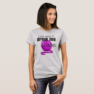 I Just Want to Drink Tea & Crochet ~ Crochet Gift T-Shirt