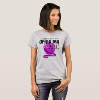 I Just Want to Drink Tea & Knit ~ Knitter Gift T-Shirt