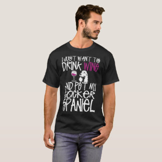 I Just Want To Drink Wine And Pet Cocker Spaniel D T-Shirt