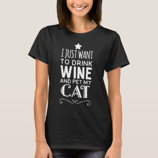 I just want to drink wine and pet my cat T-Shirt