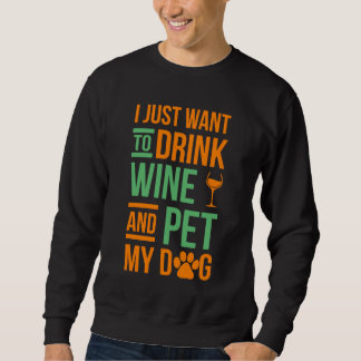 I Just Want To Drink Wine and PEt My Dog Sweatshirt