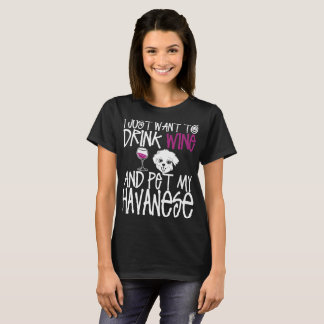 I Just Want To Drink Wine And Pet My Havanese Dog T-Shirt