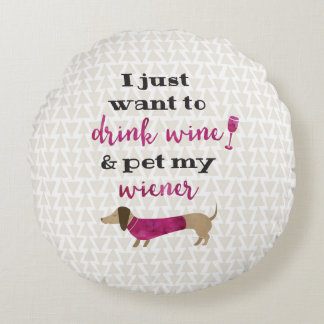 I just want to drink wine and pet my wiener! round pillow