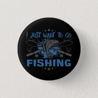 I Just Want To Go Fishing 1 Inch Round Button