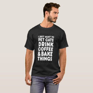 I Just Want To Pet Cats Drink Coffee   Bake Things T-Shirt