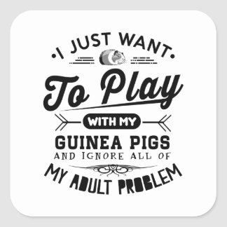 I just Want To Play With My Guinea Pigs Square Sticker