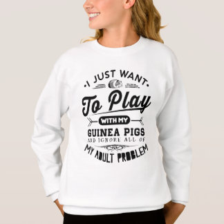 I just Want To Play With My Guinea Pigs Sweatshirt