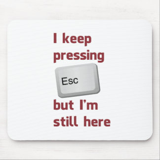 I Keep Pressing The Escape Key But I m Still Here Mouse Pad