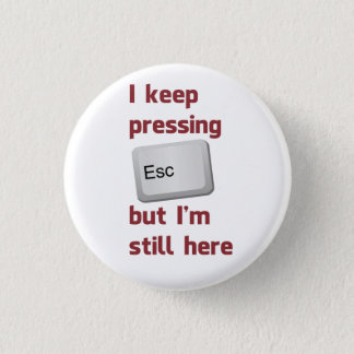 I Keep Pressing The Escape Key But I'm Still Here 1 Inch Round Button