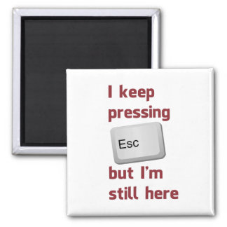 I Keep Pressing The Escape Key But I'm Still Here Magnet