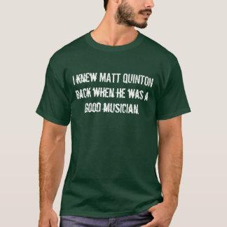 I knew MATT QUINTON back when he was a good mus... T-Shirt