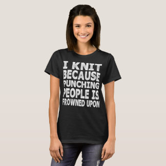 I Knit Because Punching People Frowned Upon Tshirt
