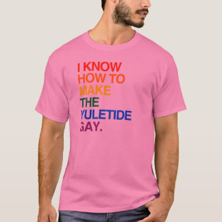 I KNOW HOW TO MAKE THE YULE TIDE GAY -.png T-Shirt