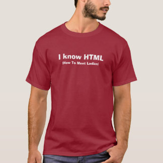 I know HTML, (How To Meet Ladies) T-Shirt