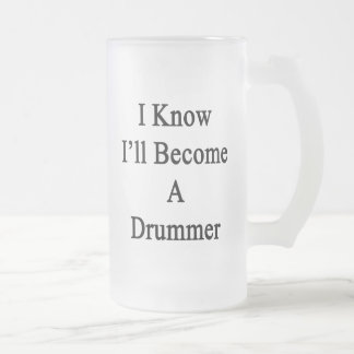 I Know I'll Become A Drummer 16 Oz Frosted Glass Beer Mug