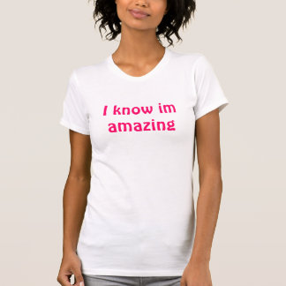 I know im amazing T-Shirt