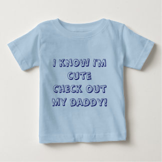 I know I'm cuteCheck out my daddy! Baby T-Shirt