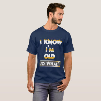 I Know I'm Old, So What T-Shirt