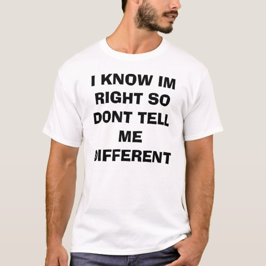 I KNOW IM RIGHT SO DONT TELL ME DIFFERENT T-Shirt