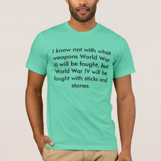 I know not with what weapons World War III will... T-Shirt