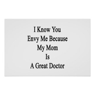 I Know You Envy Me Because My Mom Is A Great Docto Poster