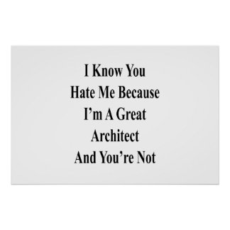 I Know You Hate Me Because I'm A Great Architect A Poster