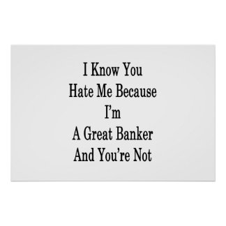 I Know You Hate Me Because I'm A Great Banker And Poster