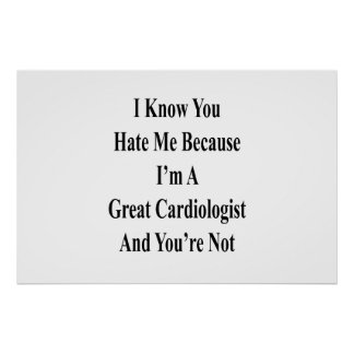 I Know You Hate Me Because I'm A Great Cardiologis Poster
