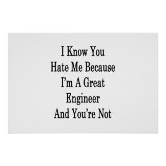 I Know You Hate Me Because I'm A Great Engineer An Poster