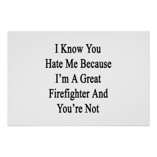 I Know You Hate Me Because I'm A Great Firefighter Poster