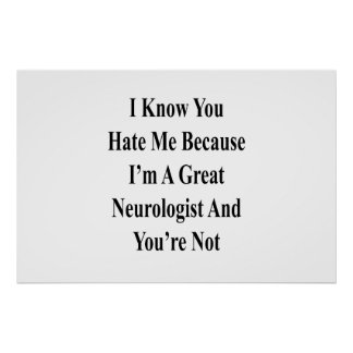 I Know You Hate Me Because I'm A Great Neurologist Poster