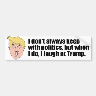 I laugh at Trump - Bumper Sticker