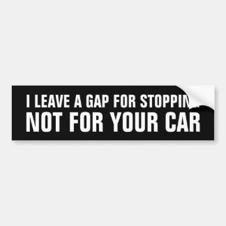I leave a Gap For Stopping Not For Your Car. Bumper Sticker