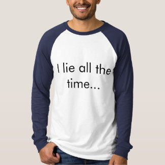 I lie all the time… [T-shirt, one] Tee Shirt