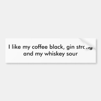 I like my coffee black, gin strong and my whisk... bumper sticker
